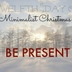 Twelfth Day of Minimalist Christmas-Be Present
